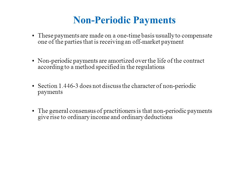 Non-Periodic Payments These payments are made on a one-time basis usually to compensate one of the parties that is receiving an off-market payment Non-periodic payments are amortized over the life of the contract according to a method specified in the regulations Section 1.446-3 does not discuss the character of non-periodic payments The general consensus of practitioners is that non-periodic payments give rise to ordinary income and ordinary deductions