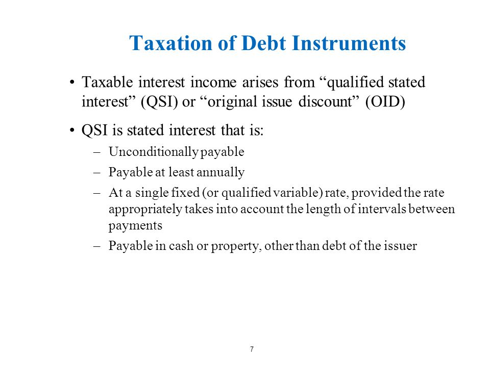 Taxation of Debt Instruments Taxable interest income arises from qualified stated interest (QSI) or original issue discount (OID) QSI is stated interest that is: –Unconditionally payable –Payable at least annually –At a single fixed (or qualified variable) rate, provided the rate appropriately takes into account the length of intervals between payments –Payable in cash or property, other than debt of the issuer 7
