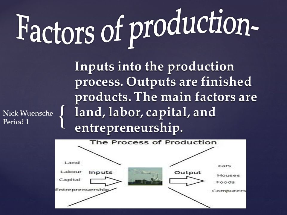  Land, labor, capital, and entrepreneurship are the factors that go into the production process.