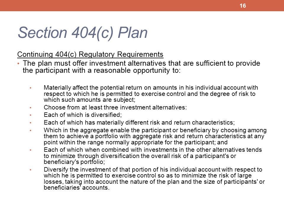 Section 404(c) Plan Continuing 404(c) Regulatory Requirements The plan must offer investment alternatives that are sufficient to provide the participant with a reasonable opportunity to: Materially affect the potential return on amounts in his individual account with respect to which he is permitted to exercise control and the degree of risk to which such amounts are subject; Choose from at least three investment alternatives: Each of which is diversified; Each of which has materially different risk and return characteristics; Which in the aggregate enable the participant or beneficiary by choosing among them to achieve a portfolio with aggregate risk and return characteristics at any point within the range normally appropriate for the participant; and Each of which when combined with investments in the other alternatives tends to minimize through diversification the overall risk of a participant s or beneficiary s portfolio; Diversify the investment of that portion of his individual account with respect to which he is permitted to exercise control so as to minimize the risk of large losses, taking into account the nature of the plan and the size of participants or beneficiaries accounts.