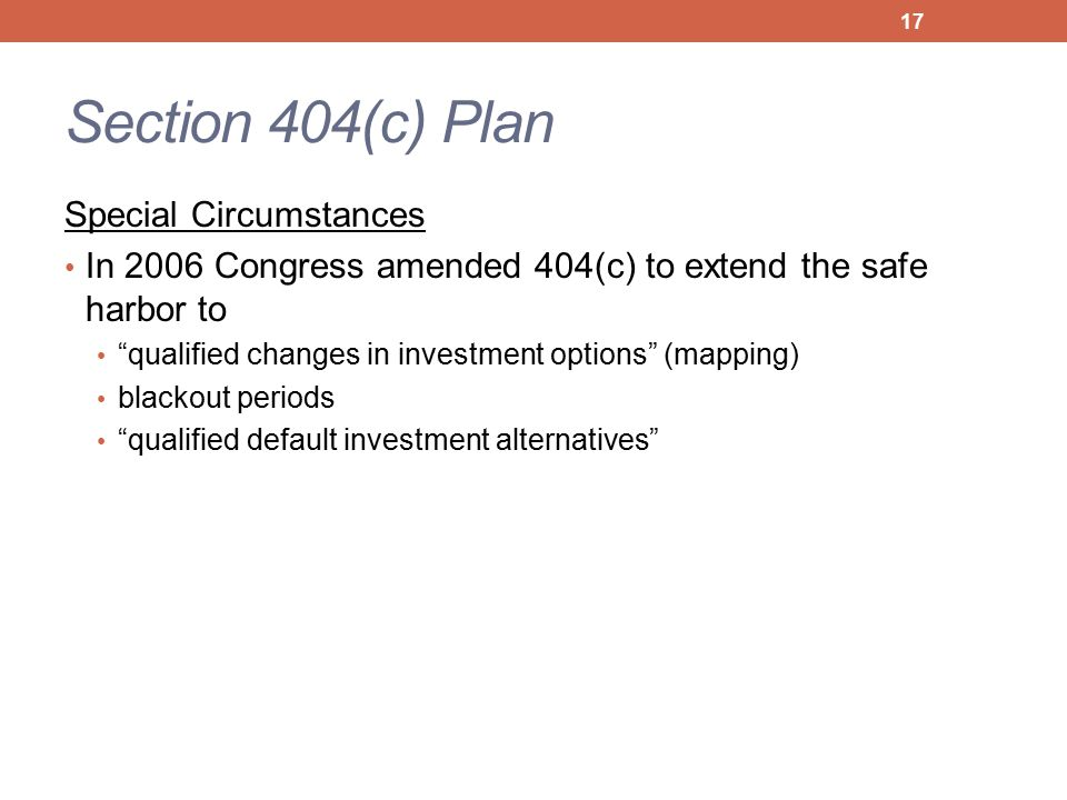 Section 404(c) Plan Special Circumstances In 2006 Congress amended 404(c) to extend the safe harbor to qualified changes in investment options (mapping) blackout periods qualified default investment alternatives 17
