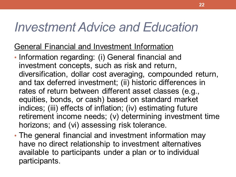 Investment Advice and Education General Financial and Investment Information Information regarding: (i) General financial and investment concepts, such as risk and return, diversification, dollar cost averaging, compounded return, and tax deferred investment; (ii) historic differences in rates of return between different asset classes (e.g., equities, bonds, or cash) based on standard market indices; (iii) effects of inflation; (iv) estimating future retirement income needs; (v) determining investment time horizons; and (vi) assessing risk tolerance.