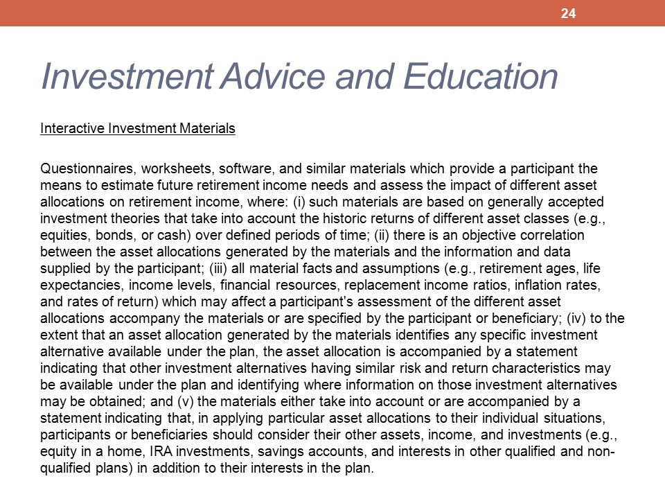 Investment Advice and Education Interactive Investment Materials Questionnaires, worksheets, software, and similar materials which provide a participant the means to estimate future retirement income needs and assess the impact of different asset allocations on retirement income, where: (i) such materials are based on generally accepted investment theories that take into account the historic returns of different asset classes (e.g., equities, bonds, or cash) over defined periods of time; (ii) there is an objective correlation between the asset allocations generated by the materials and the information and data supplied by the participant; (iii) all material facts and assumptions (e.g., retirement ages, life expectancies, income levels, financial resources, replacement income ratios, inflation rates, and rates of return) which may affect a participant s assessment of the different asset allocations accompany the materials or are specified by the participant or beneficiary; (iv) to the extent that an asset allocation generated by the materials identifies any specific investment alternative available under the plan, the asset allocation is accompanied by a statement indicating that other investment alternatives having similar risk and return characteristics may be available under the plan and identifying where information on those investment alternatives may be obtained; and (v) the materials either take into account or are accompanied by a statement indicating that, in applying particular asset allocations to their individual situations, participants or beneficiaries should consider their other assets, income, and investments (e.g., equity in a home, IRA investments, savings accounts, and interests in other qualified and non- qualified plans) in addition to their interests in the plan.