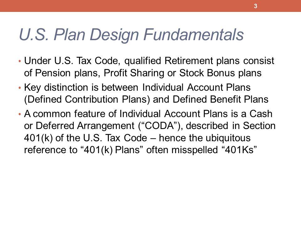 U.S. Plan Design Fundamentals Under U.S. Tax Code, qualified Retirement plans consist of Pension plans, Profit Sharing or Stock Bonus plans Key distin