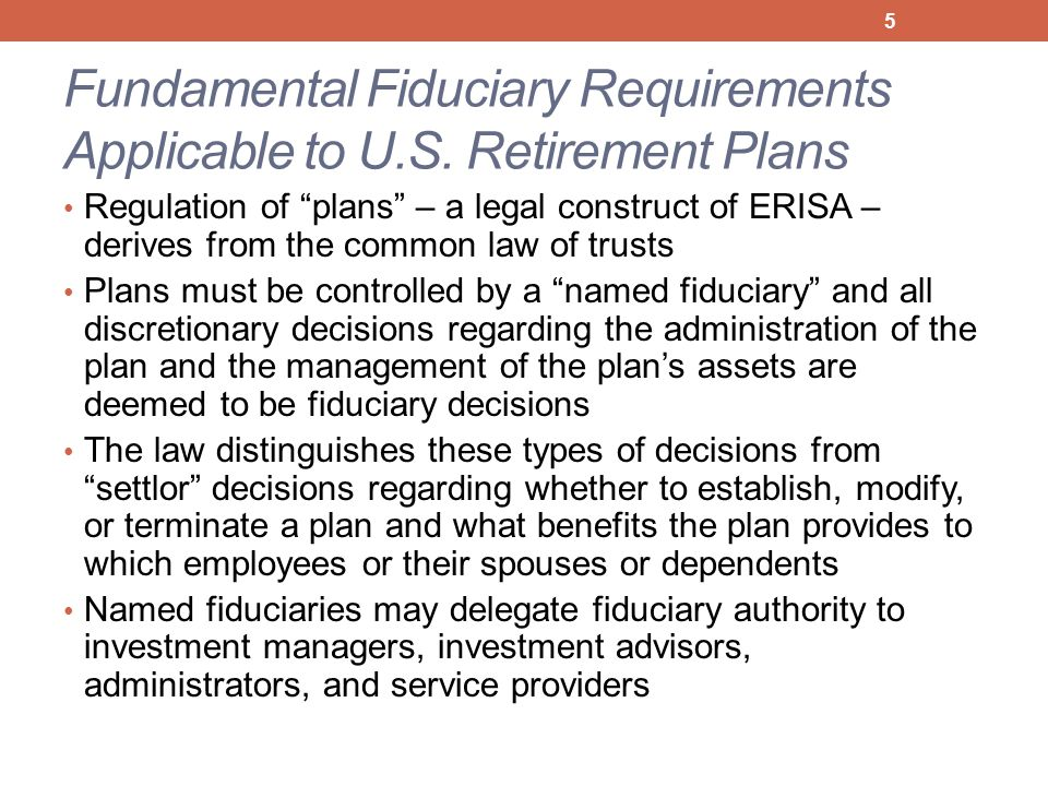 """Fundamental Fiduciary Requirements Applicable to U.S. Retirement Plans Regulation of """"plans"""" – a legal construct of ERISA – derives from the common la"""