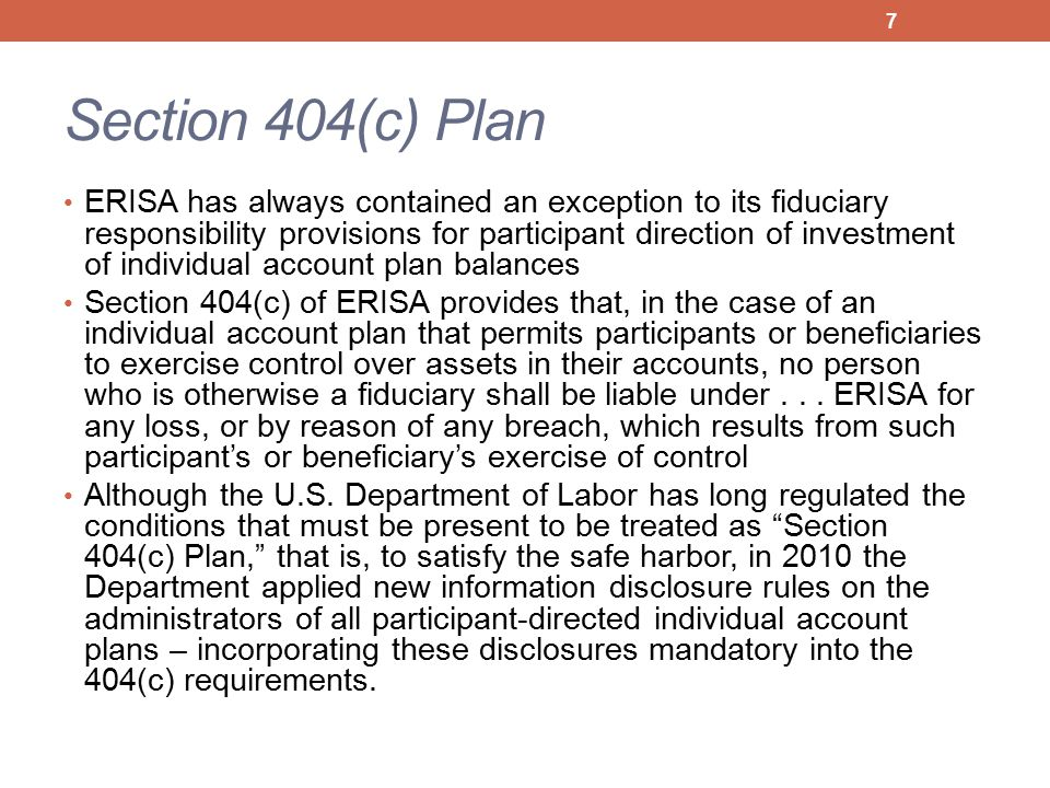 Section 404(c) Plan ERISA has always contained an exception to its fiduciary responsibility provisions for participant direction of investment of individual account plan balances Section 404(c) of ERISA provides that, in the case of an individual account plan that permits participants or beneficiaries to exercise control over assets in their accounts, no person who is otherwise a fiduciary shall be liable under...