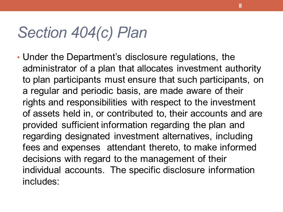Section 404(c) Plan Under the Department's disclosure regulations, the administrator of a plan that allocates investment authority to plan participants must ensure that such participants, on a regular and periodic basis, are made aware of their rights and responsibilities with respect to the investment of assets held in, or contributed to, their accounts and are provided sufficient information regarding the plan and regarding designated investment alternatives, including fees and expenses attendant thereto, to make informed decisions with regard to the management of their individual accounts.