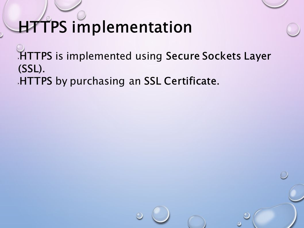  HTTPS is implemented using Secure Sockets Layer (SSL).