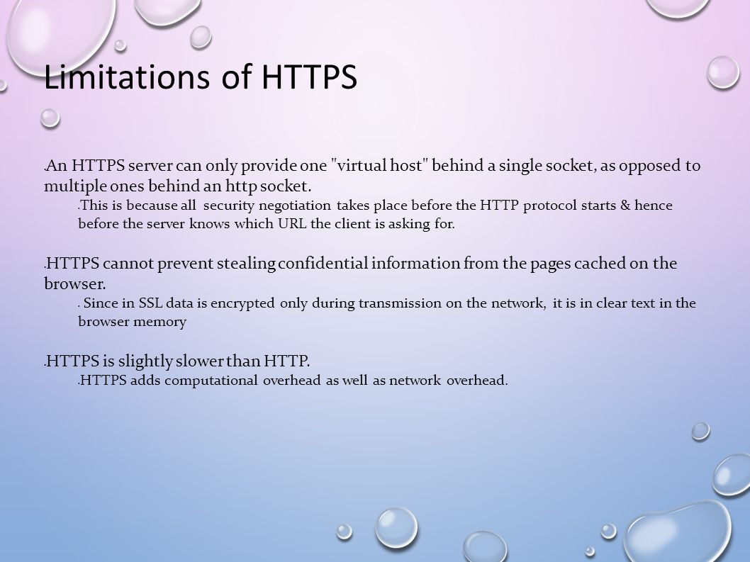 Limitations of HTTPS An HTTPS server can only provide one virtual host behind a single socket, as opposed to multiple ones behind an http socket.