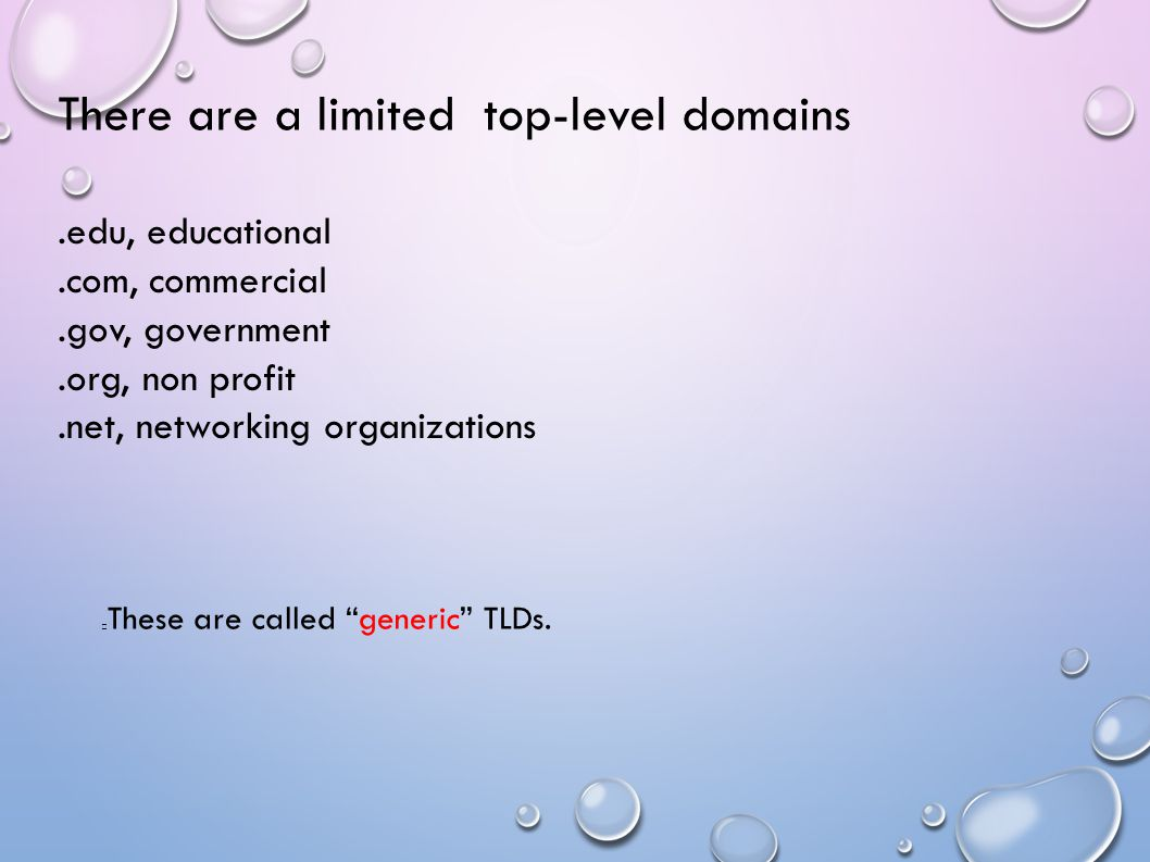 There are a limited top-level domains.edu, educational.com, commercial.gov, government.org, non profit.net, networking organizations These are called generic TLDs.
