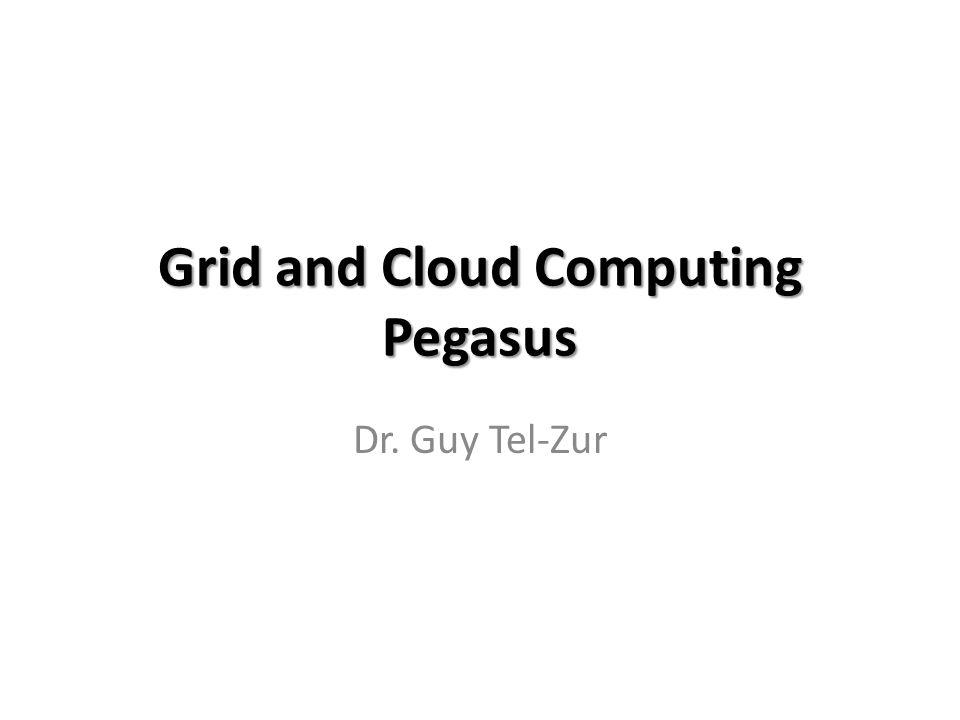 Grid and Cloud Computing Pegasus Dr. Guy Tel-Zur