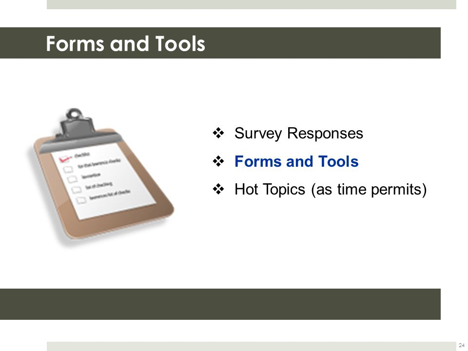 Forms and Tools 24  Survey Responses  Forms and Tools  Hot Topics (as time permits)