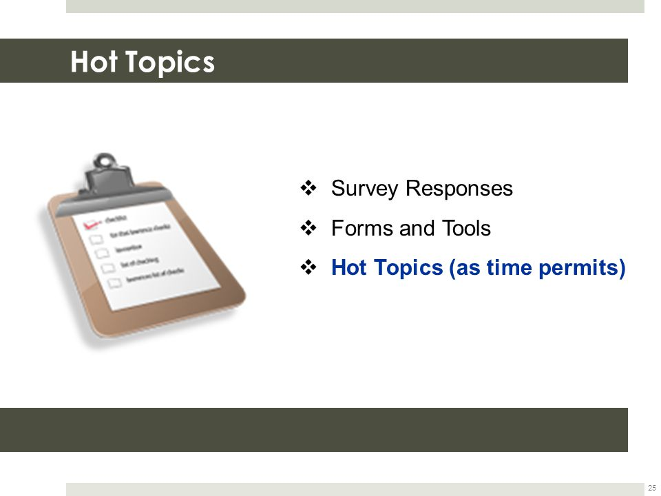 Hot Topics 25  Survey Responses  Forms and Tools  Hot Topics (as time permits)