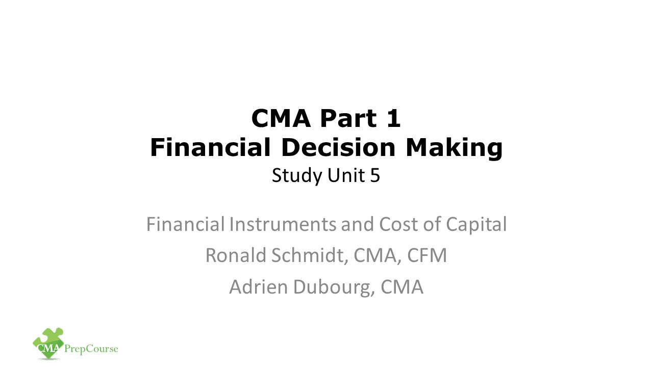 CMA Part 1 Financial Decision Making Study Unit 5 Financial Instruments and Cost of Capital Ronald Schmidt, CMA, CFM Adrien Dubourg, CMA