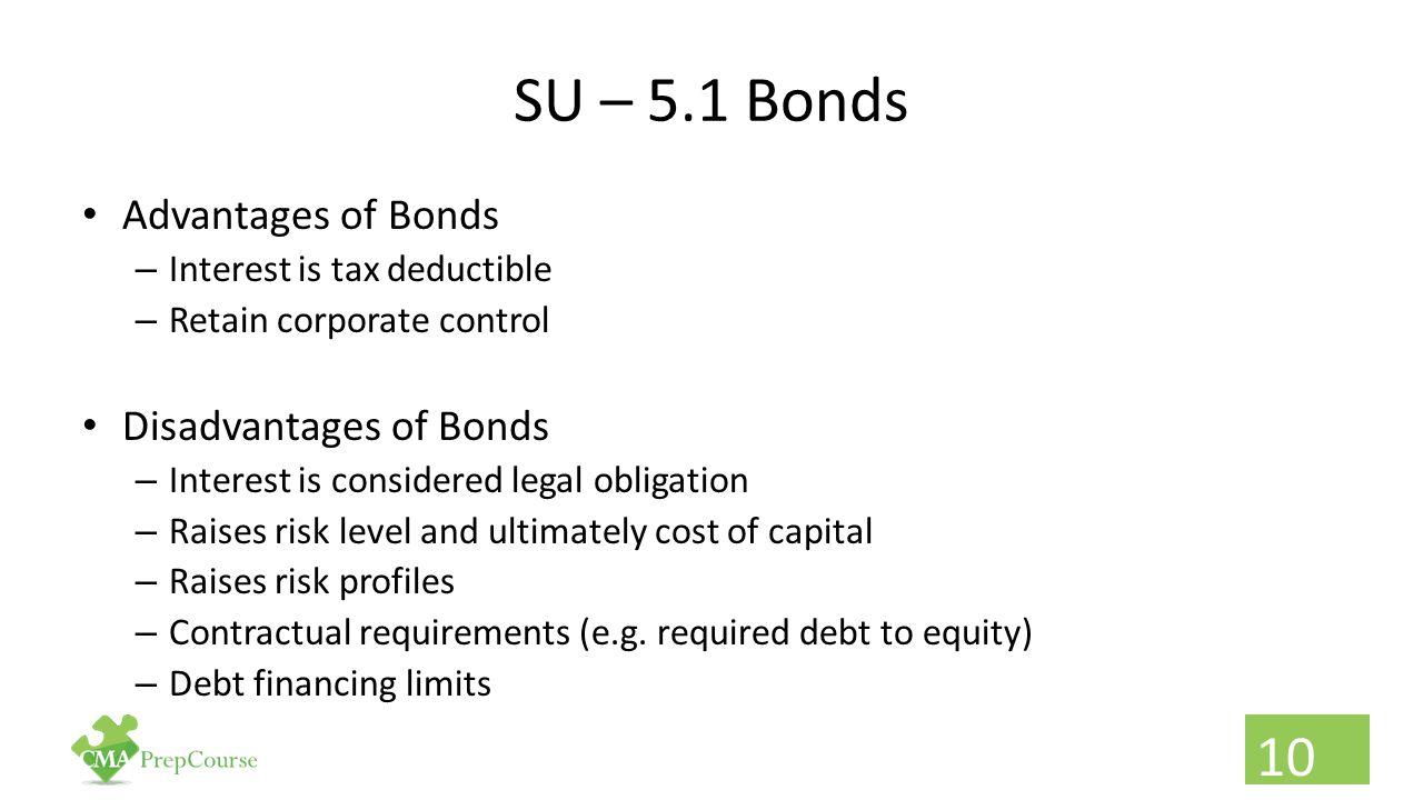 SU – 5.1 Bonds Advantages of Bonds – Interest is tax deductible – Retain corporate control Disadvantages of Bonds – Interest is considered legal oblig