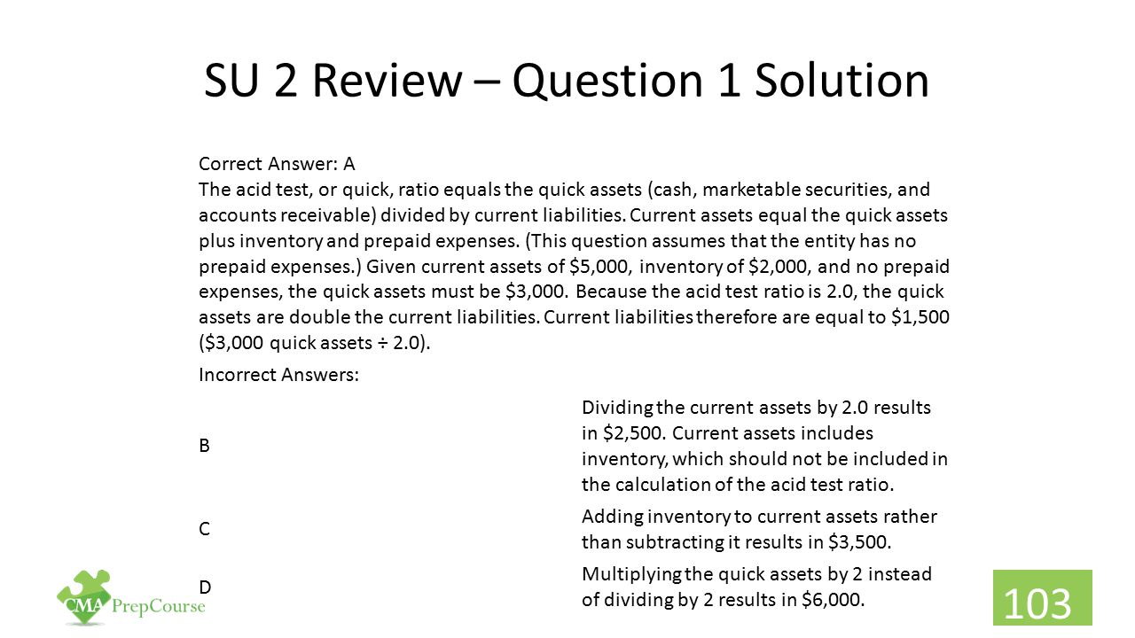 SU 2 Review – Question 1 Solution Correct Answer: A The acid test, or quick, ratio equals the quick assets (cash, marketable securities, and accounts