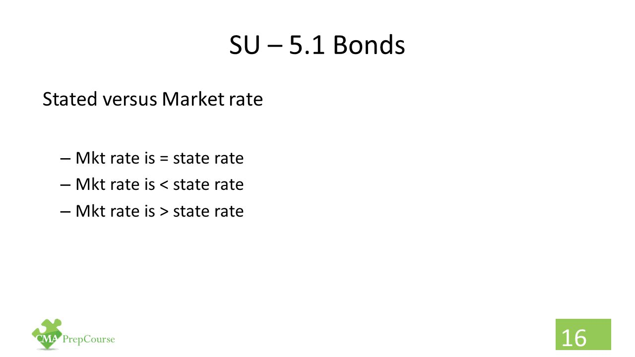 SU – 5.1 Bonds Stated versus Market rate – Mkt rate is = state rate – Mkt rate is < state rate – Mkt rate is > state rate 16