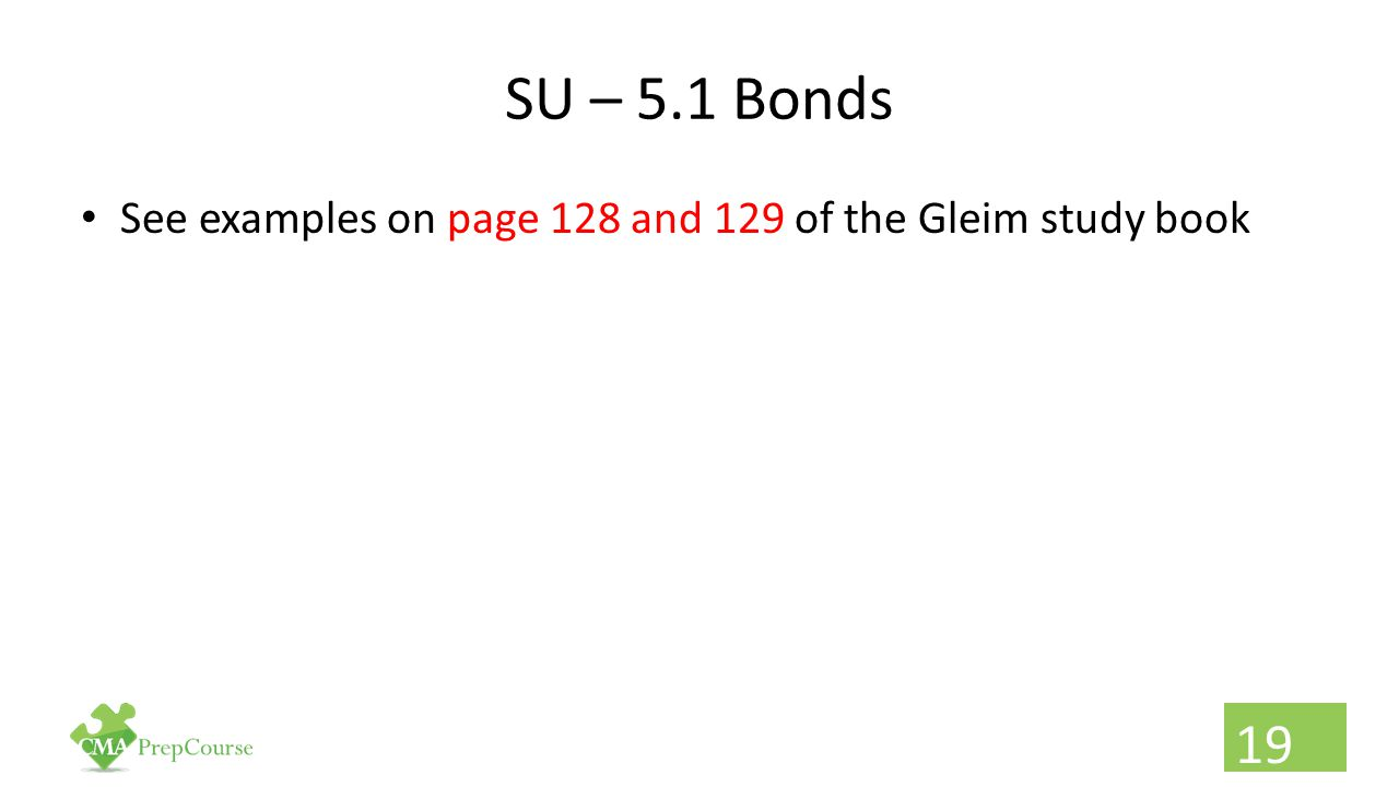 SU – 5.1 Bonds See examples on page 128 and 129 of the Gleim study book 19