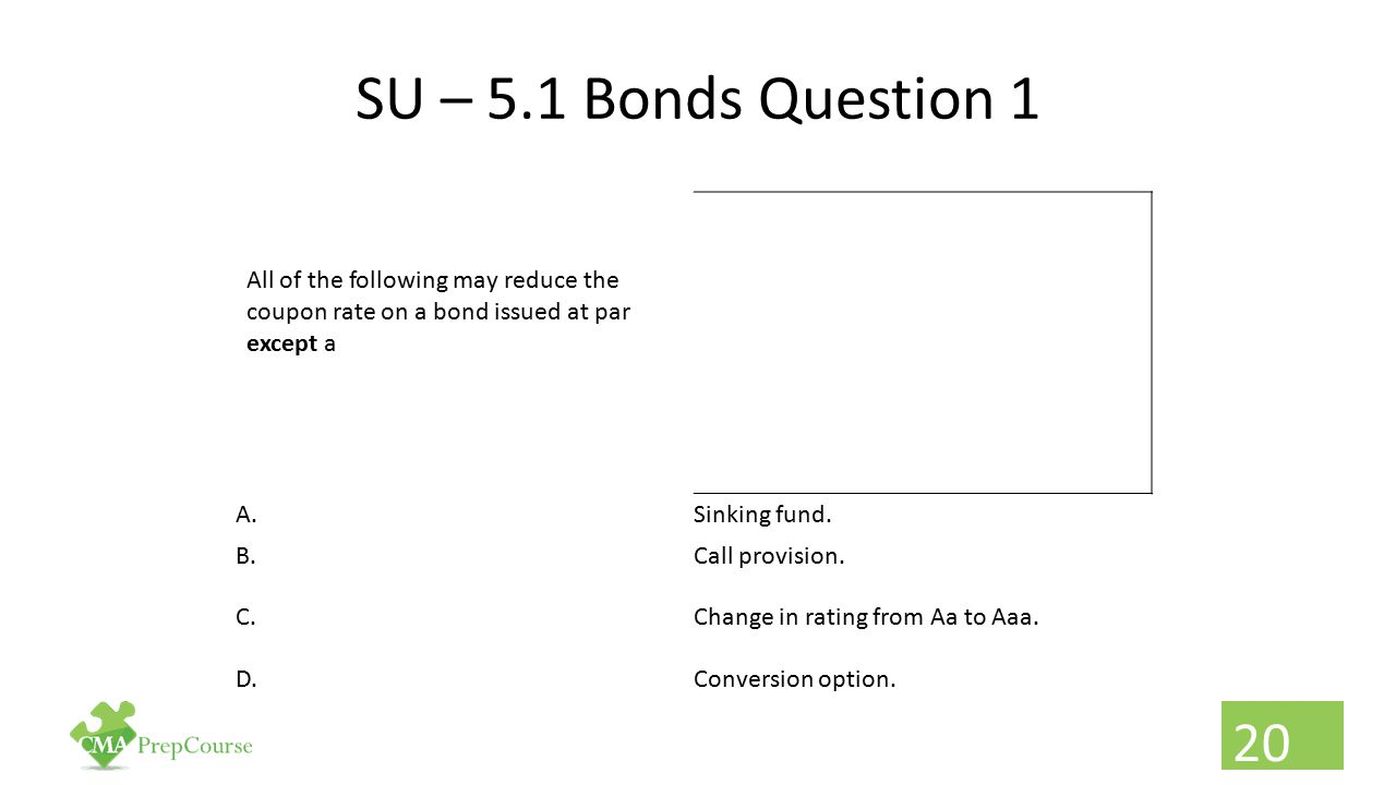 SU – 5.1 Bonds Question 1 All of the following may reduce the coupon rate on a bond issued at par except a A.Sinking fund. B.Call provision. C.Change