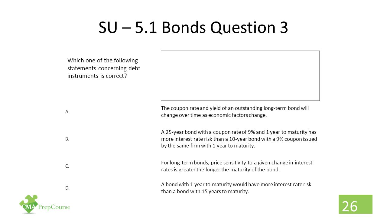 SU – 5.1 Bonds Question 3 Which one of the following statements concerning debt instruments is correct? A. The coupon rate and yield of an outstanding