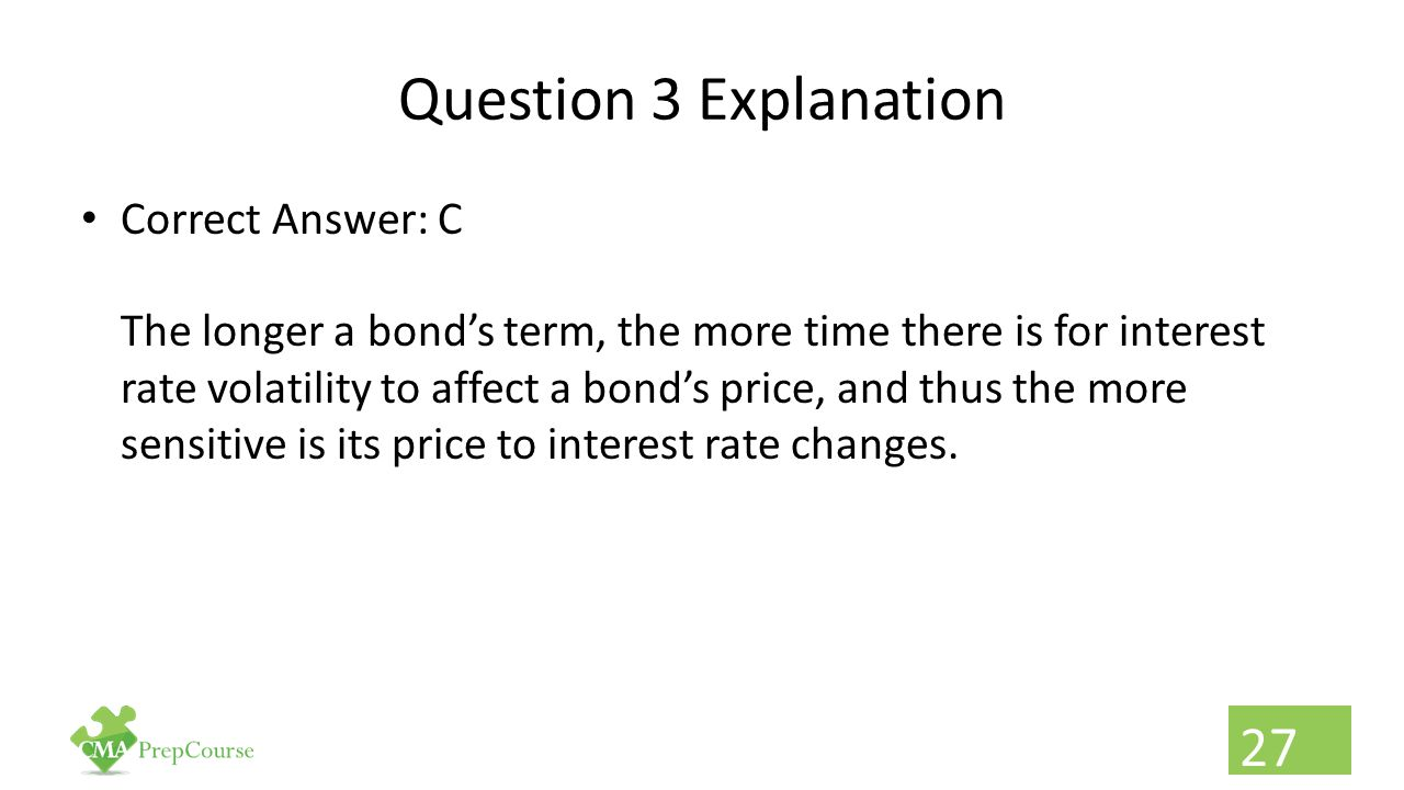 Question 3 Explanation Correct Answer: C The longer a bond's term, the more time there is for interest rate volatility to affect a bond's price, and t