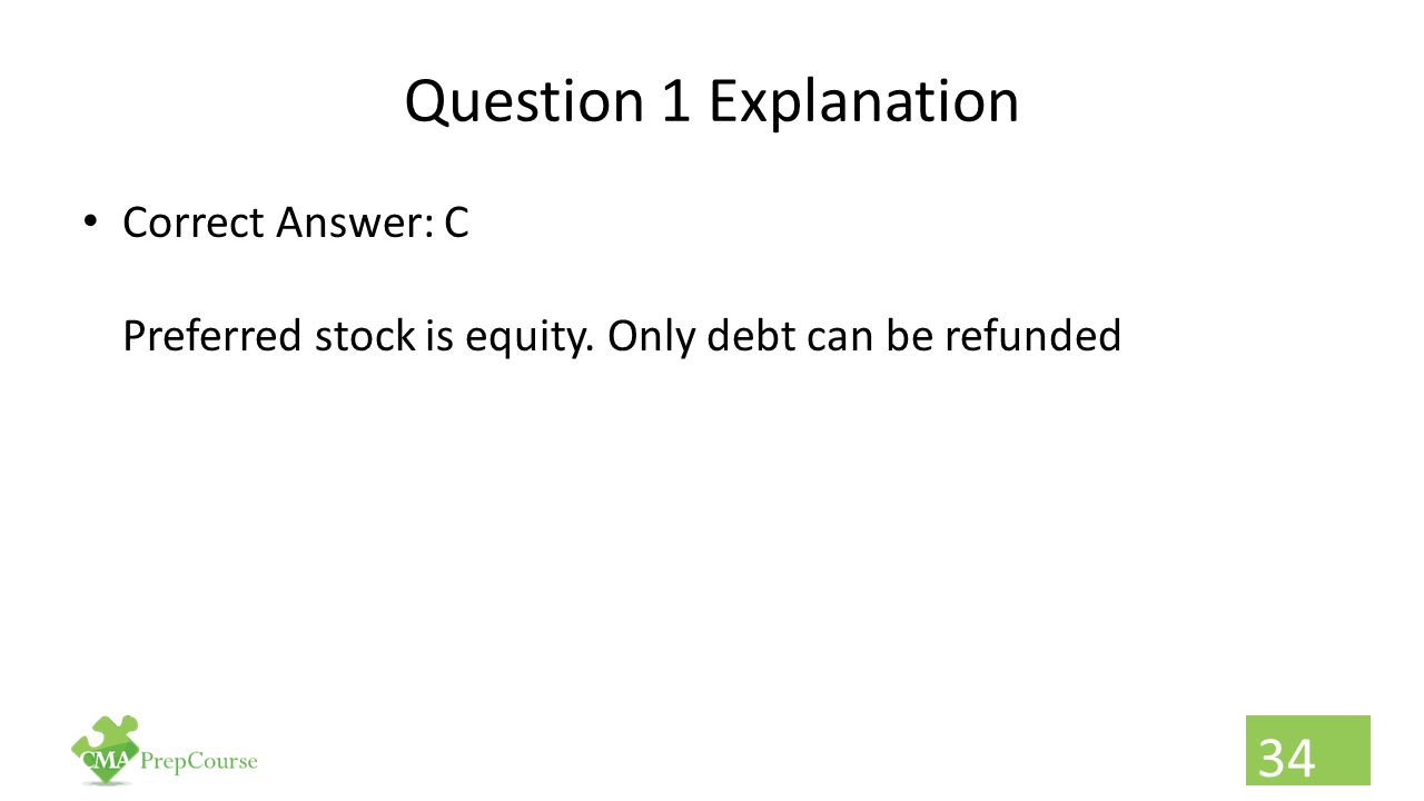 Question 1 Explanation Correct Answer: C Preferred stock is equity. Only debt can be refunded 34