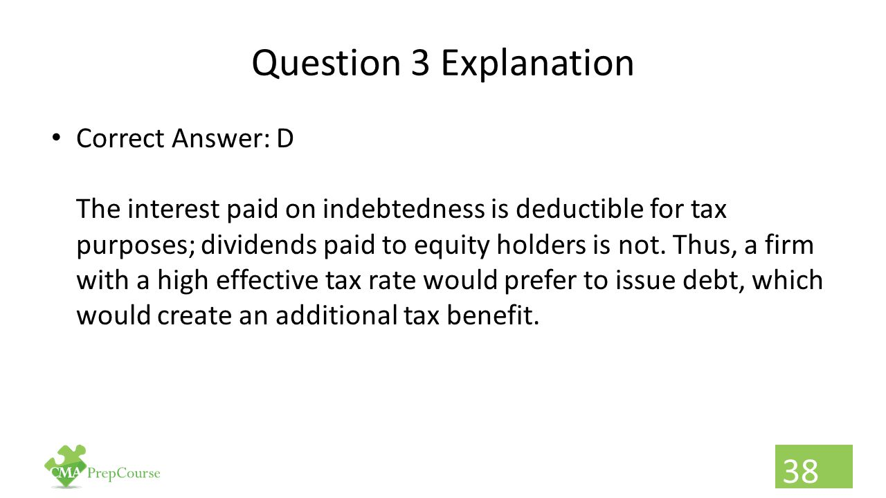 Question 3 Explanation Correct Answer: D The interest paid on indebtedness is deductible for tax purposes; dividends paid to equity holders is not. Th