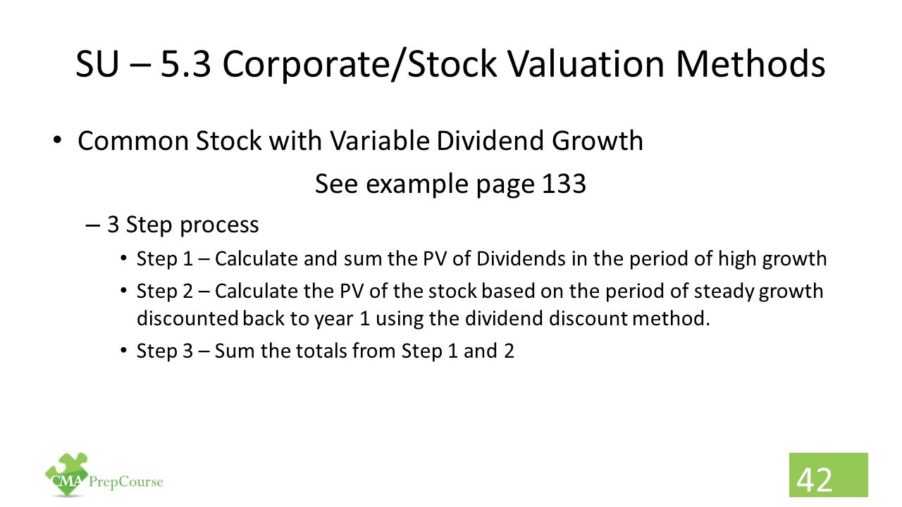 SU – 5.3 Corporate/Stock Valuation Methods Common Stock with Variable Dividend Growth See example page 133 – 3 Step process Step 1 – Calculate and sum