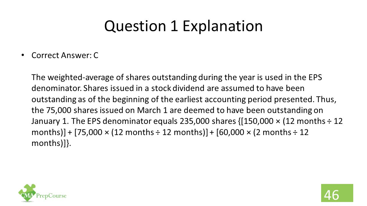 Question 1 Explanation Correct Answer: C The weighted-average of shares outstanding during the year is used in the EPS denominator. Shares issued in a