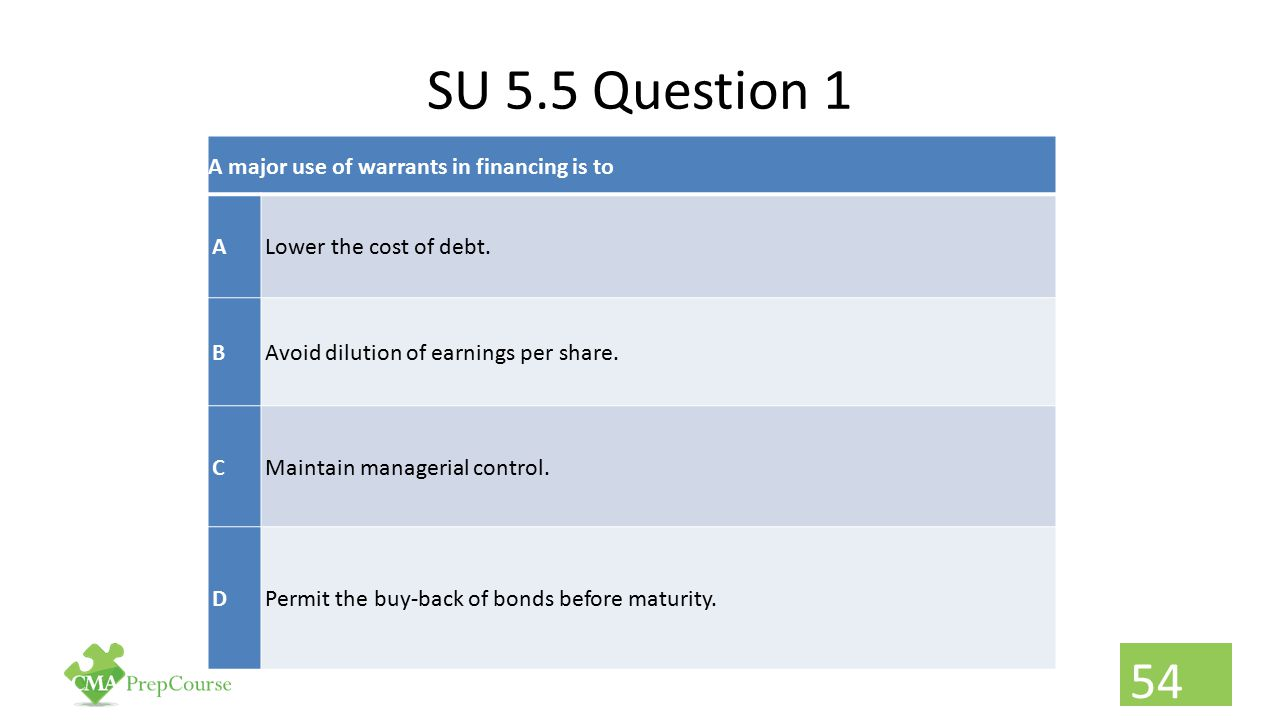 SU 5.5 Question 1 A major use of warrants in financing is to ALower the cost of debt. BAvoid dilution of earnings per share. CMaintain managerial cont