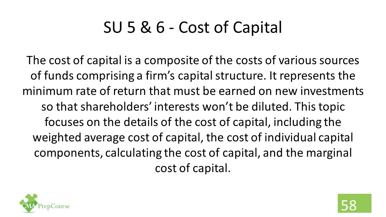 SU 5 & 6 - Cost of Capital The cost of capital is a composite of the costs of various sources of funds comprising a firm's capital structure. It repre