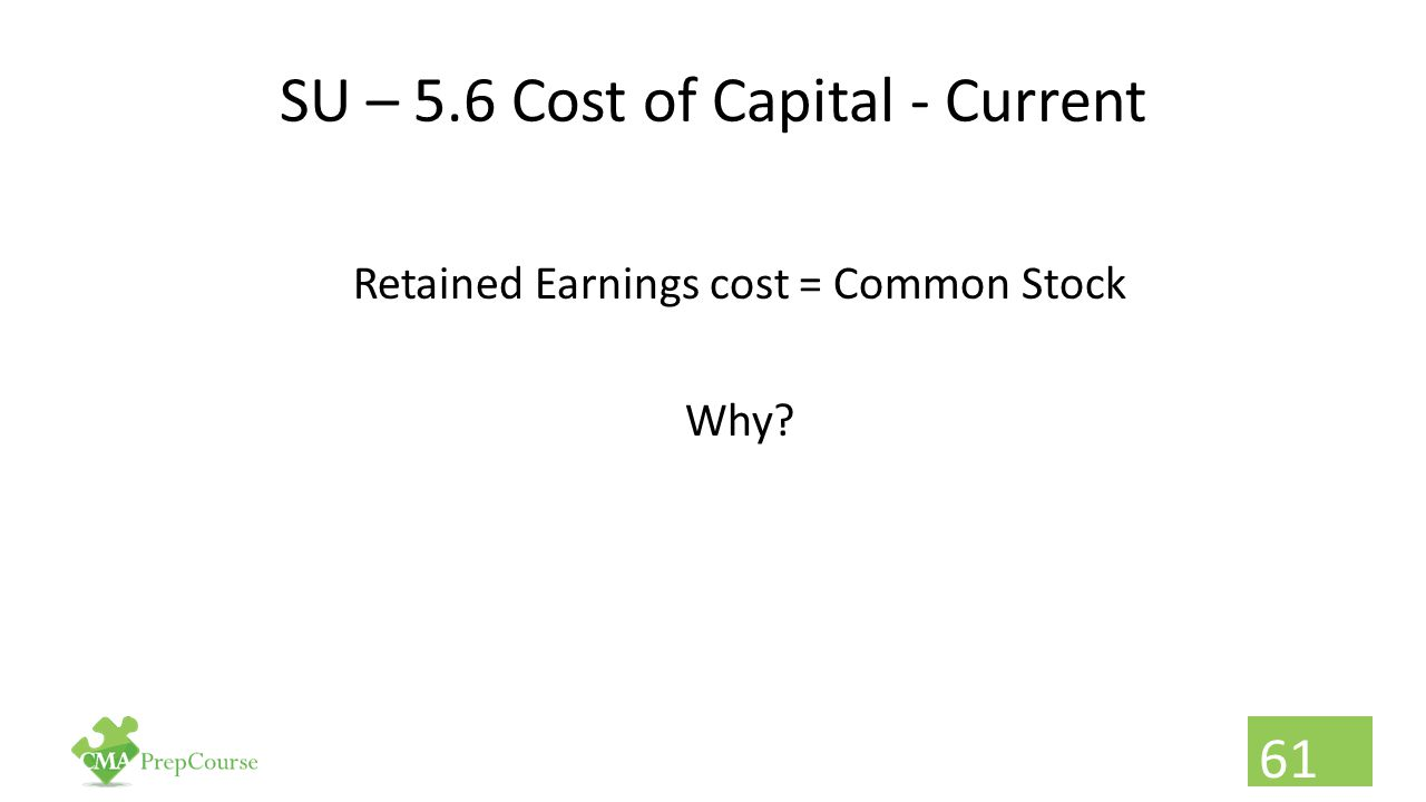 SU – 5.6 Cost of Capital - Current Retained Earnings cost = Common Stock Why? 61