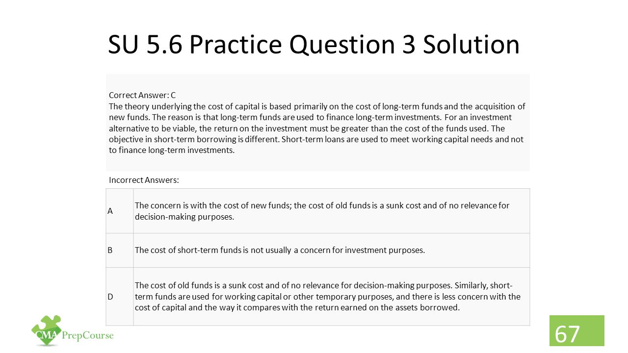 SU 5.6 Practice Question 3 Solution Correct Answer: C The theory underlying the cost of capital is based primarily on the cost of long-term funds and