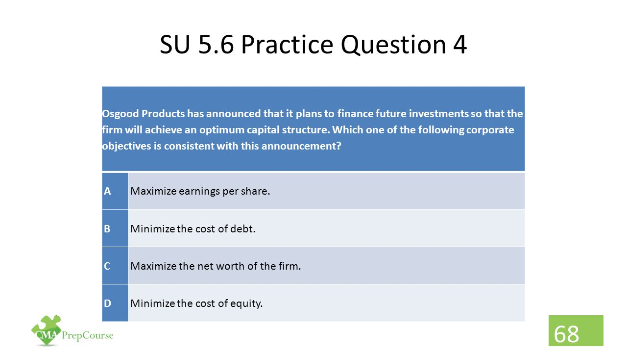 SU 5.6 Practice Question 4 Osgood Products has announced that it plans to finance future investments so that the firm will achieve an optimum capital