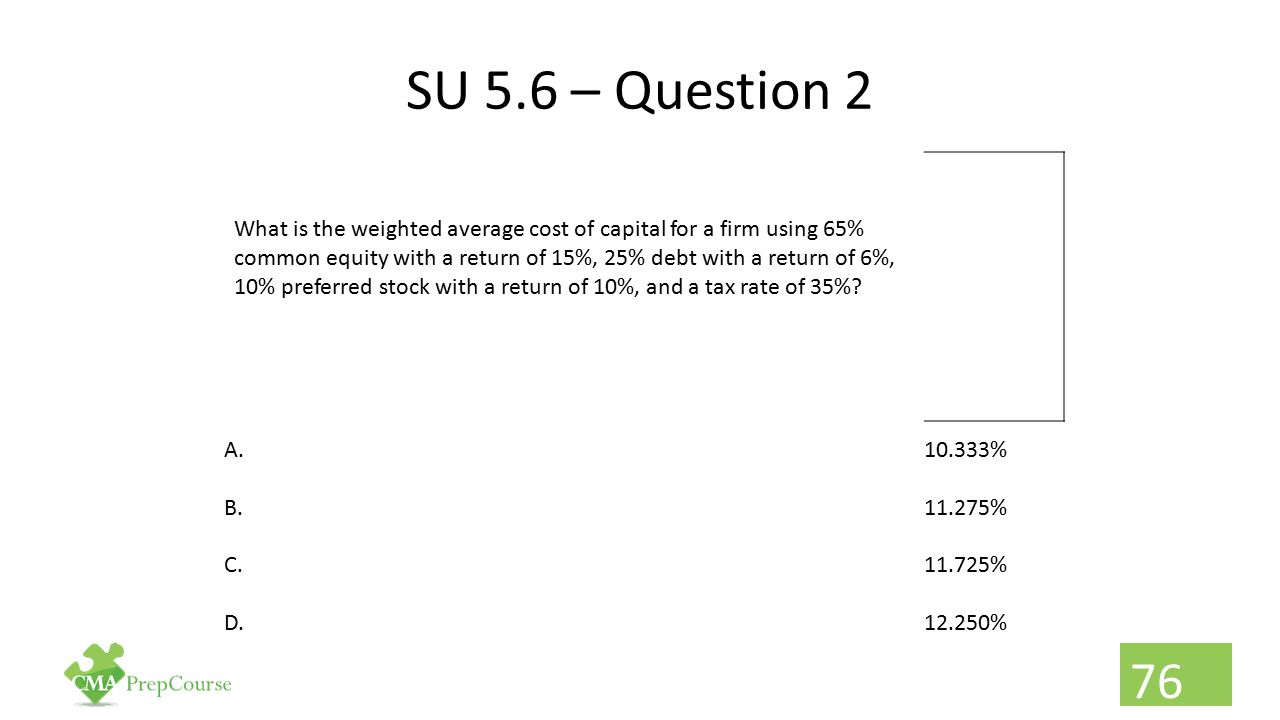 SU 5.6 – Question 2 What is the weighted average cost of capital for a firm using 65% common equity with a return of 15%, 25% debt with a return of 6%