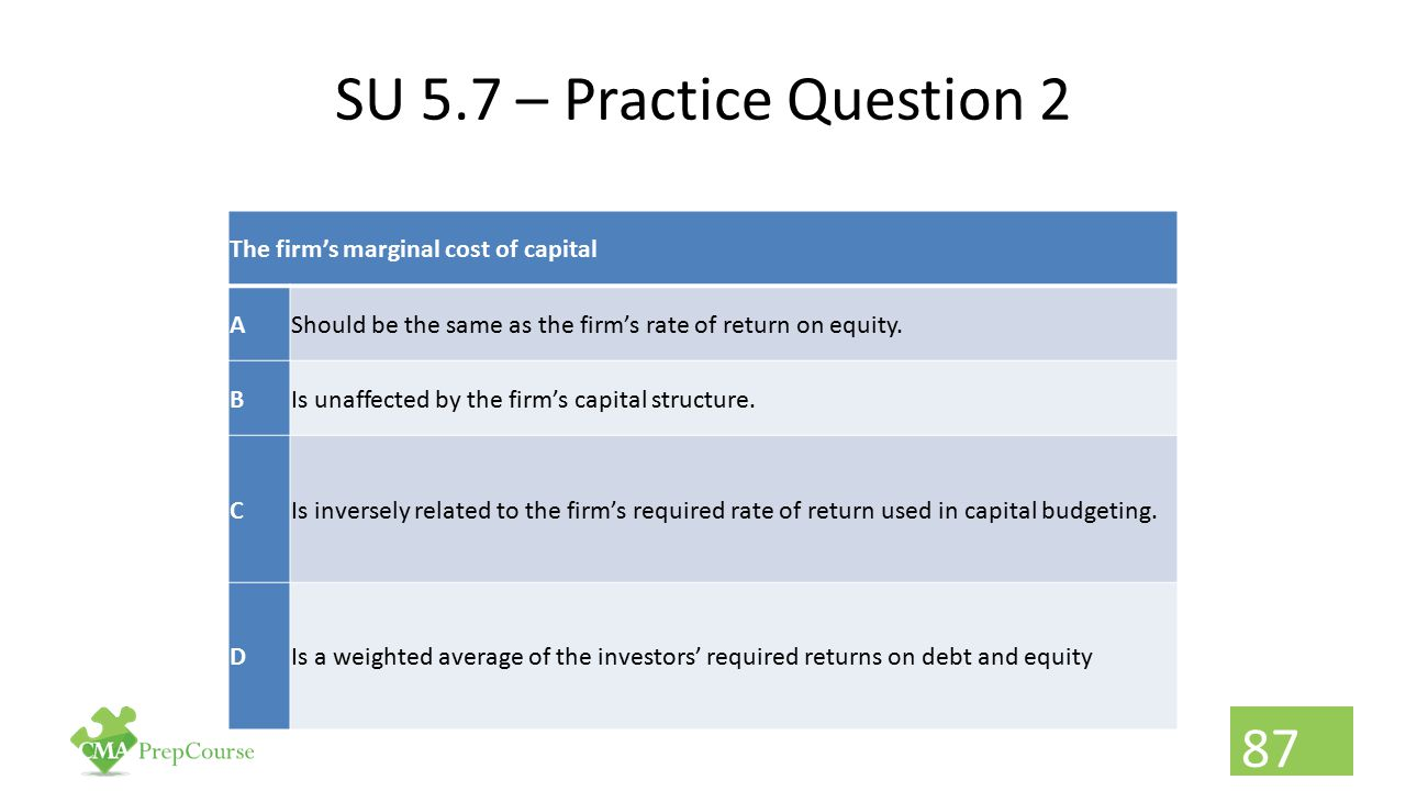 SU 5.7 – Practice Question 2 The firm's marginal cost of capital AShould be the same as the firm's rate of return on equity. BIs unaffected by the fir