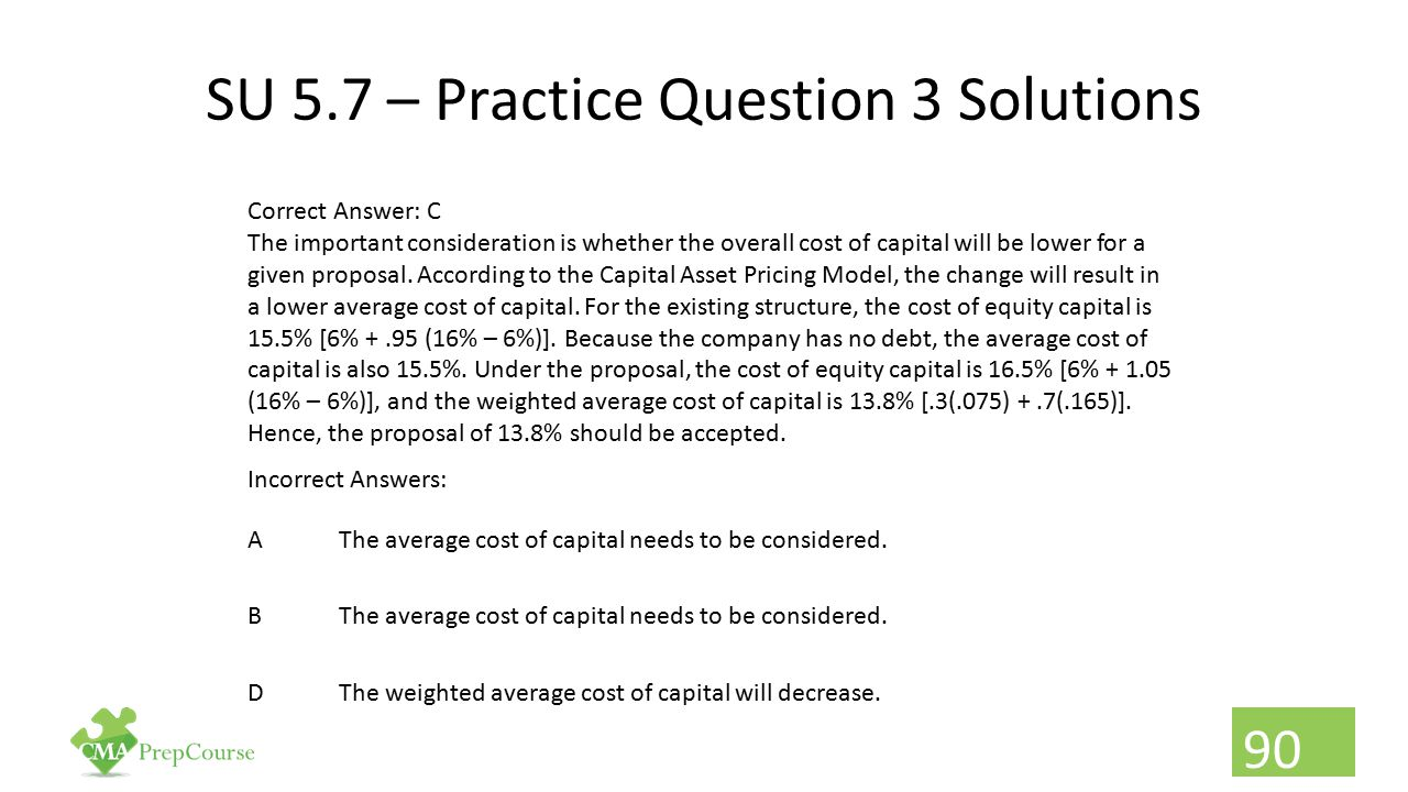 SU 5.7 – Practice Question 3 Solutions Correct Answer: C The important consideration is whether the overall cost of capital will be lower for a given