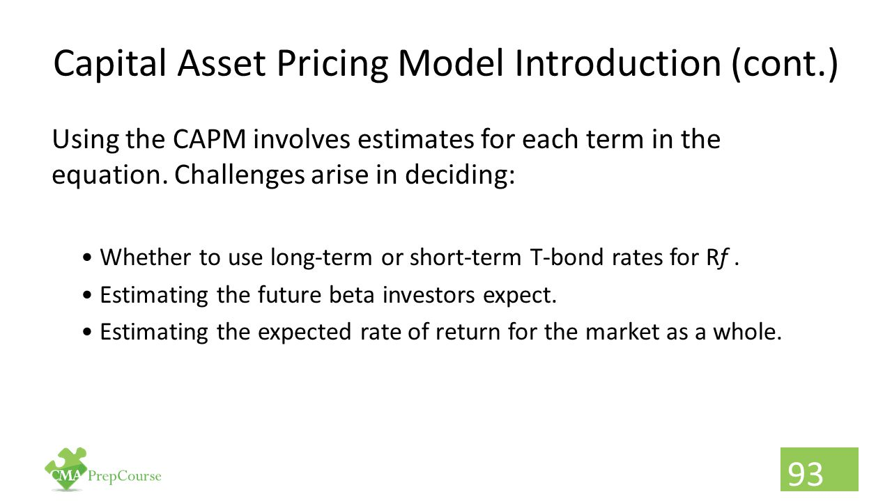 Capital Asset Pricing Model Introduction (cont.) Using the CAPM involves estimates for each term in the equation. Challenges arise in deciding: Whethe