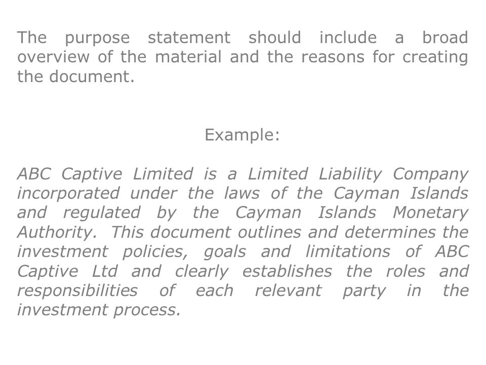 The purpose statement should include a broad overview of the material and the reasons for creating the document. Example: ABC Captive Limited is a Lim