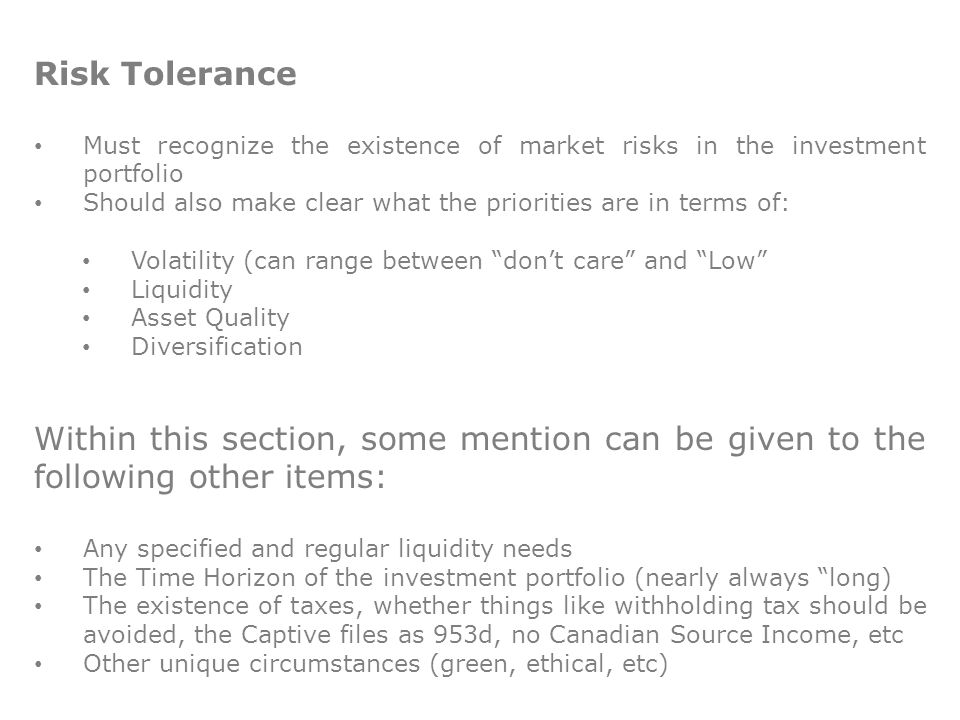 Risk Tolerance Must recognize the existence of market risks in the investment portfolio Should also make clear what the priorities are in terms of: Volatility (can range between don't care and Low Liquidity Asset Quality Diversification Within this section, some mention can be given to the following other items: Any specified and regular liquidity needs The Time Horizon of the investment portfolio (nearly always long) The existence of taxes, whether things like withholding tax should be avoided, the Captive files as 953d, no Canadian Source Income, etc Other unique circumstances (green, ethical, etc)
