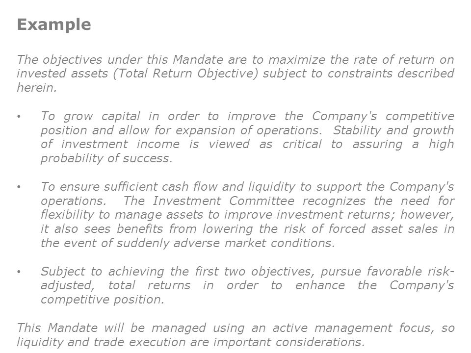 Example The objectives under this Mandate are to maximize the rate of return on invested assets (Total Return Objective) subject to constraints described herein.
