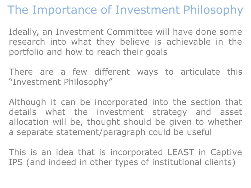 Ideally, an Investment Committee will have done some research into what they believe is achievable in the portfolio and how to reach their goals There are a few different ways to articulate this Investment Philosophy Although it can be incorporated into the section that details what the investment strategy and asset allocation will be, thought should be given to whether a separate statement/paragraph could be useful This is an idea that is incorporated LEAST in Captive IPS (and indeed in other types of institutional clients) The Importance of Investment Philosophy