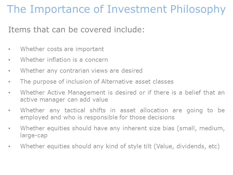 Items that can be covered include: Whether costs are important Whether inflation is a concern Whether any contrarian views are desired The purpose of inclusion of Alternative asset classes Whether Active Management is desired or if there is a belief that an active manager can add value Whether any tactical shifts in asset allocation are going to be employed and who is responsible for those decisions Whether equities should have any inherent size bias (small, medium, large-cap Whether equities should any kind of style tilt (Value, dividends, etc) The Importance of Investment Philosophy