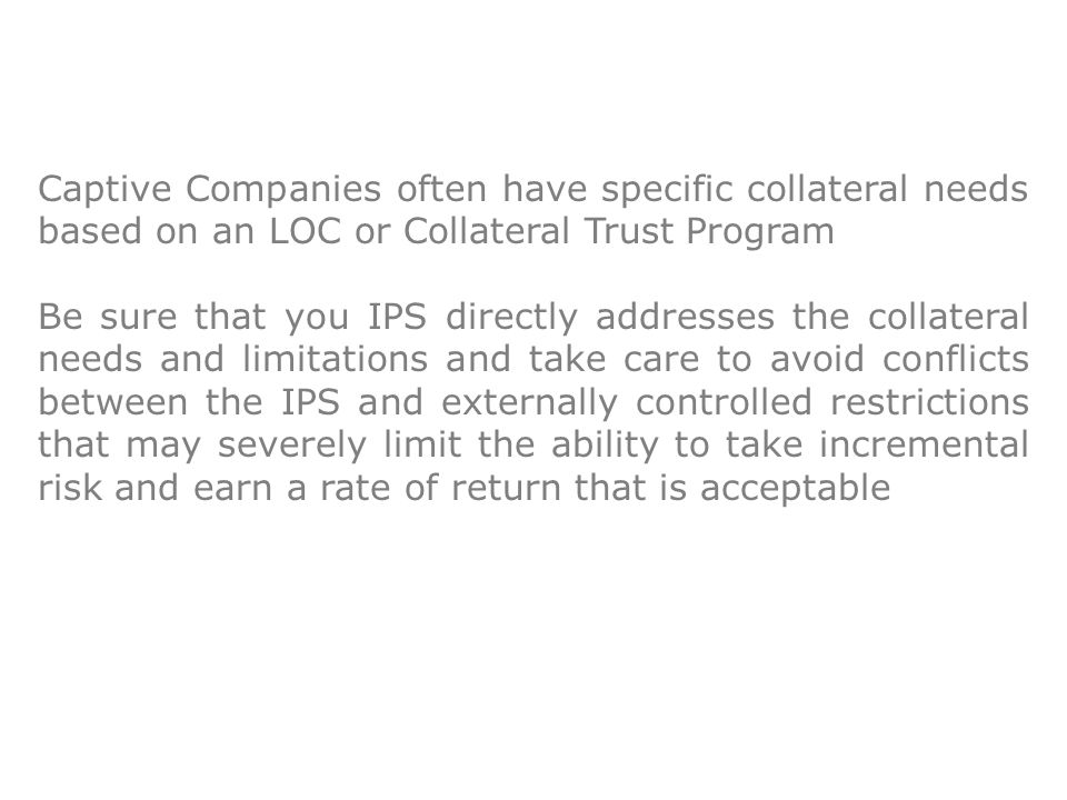 Captive Companies often have specific collateral needs based on an LOC or Collateral Trust Program Be sure that you IPS directly addresses the collateral needs and limitations and take care to avoid conflicts between the IPS and externally controlled restrictions that may severely limit the ability to take incremental risk and earn a rate of return that is acceptable