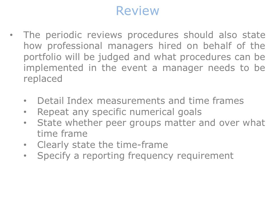 The periodic reviews procedures should also state how professional managers hired on behalf of the portfolio will be judged and what procedures can be implemented in the event a manager needs to be replaced Detail Index measurements and time frames Repeat any specific numerical goals State whether peer groups matter and over what time frame Clearly state the time-frame Specify a reporting frequency requirement Review