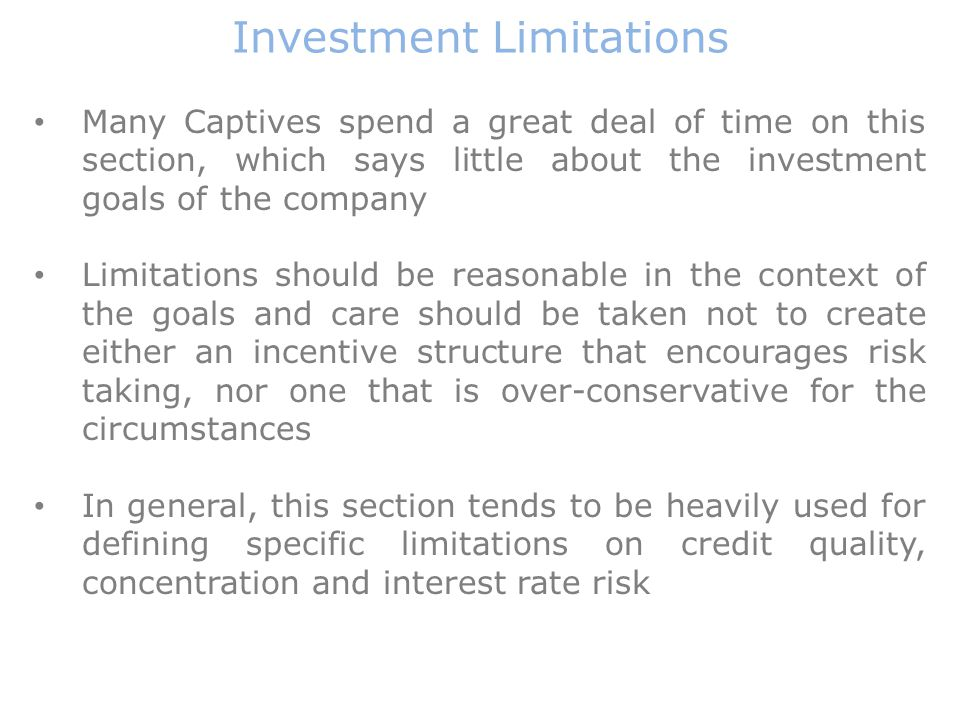 Investment Limitations Many Captives spend a great deal of time on this section, which says little about the investment goals of the company Limitations should be reasonable in the context of the goals and care should be taken not to create either an incentive structure that encourages risk taking, nor one that is over-conservative for the circumstances In general, this section tends to be heavily used for defining specific limitations on credit quality, concentration and interest rate risk