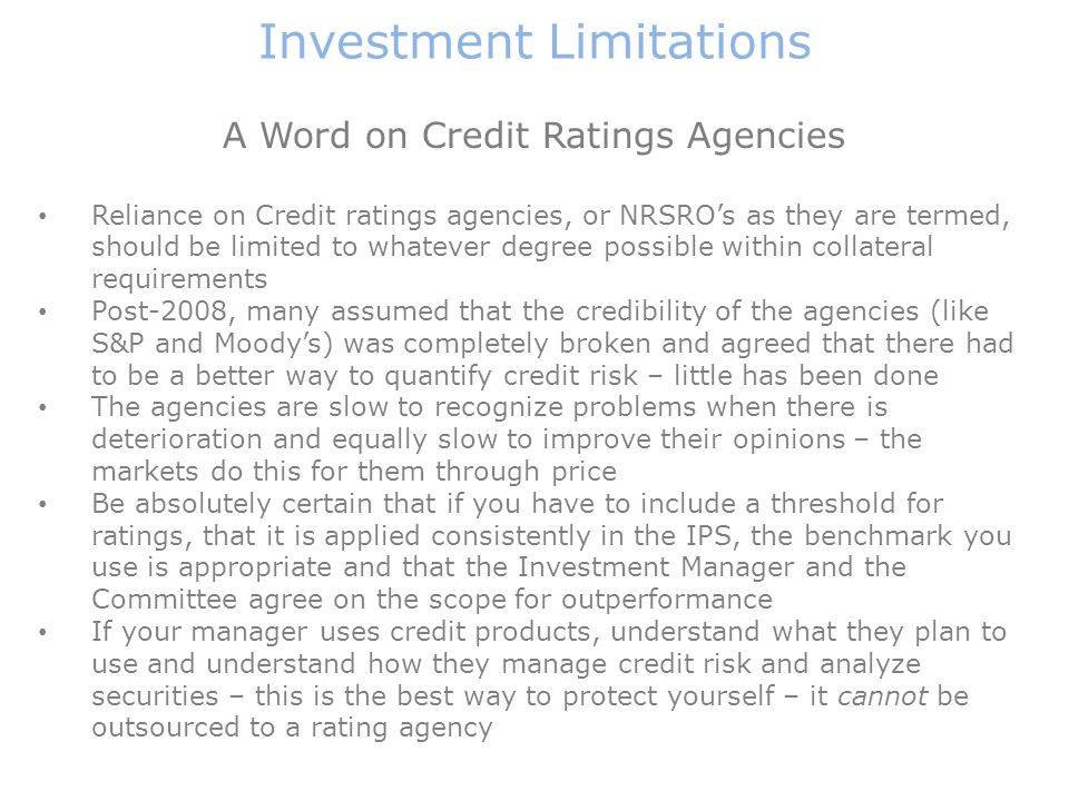 Investment Limitations A Word on Credit Ratings Agencies Reliance on Credit ratings agencies, or NRSRO's as they are termed, should be limited to whatever degree possible within collateral requirements Post-2008, many assumed that the credibility of the agencies (like S&P and Moody's) was completely broken and agreed that there had to be a better way to quantify credit risk – little has been done The agencies are slow to recognize problems when there is deterioration and equally slow to improve their opinions – the markets do this for them through price Be absolutely certain that if you have to include a threshold for ratings, that it is applied consistently in the IPS, the benchmark you use is appropriate and that the Investment Manager and the Committee agree on the scope for outperformance If your manager uses credit products, understand what they plan to use and understand how they manage credit risk and analyze securities – this is the best way to protect yourself – it cannot be outsourced to a rating agency