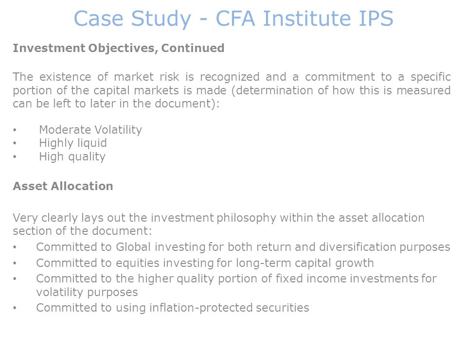 Case Study - CFA Institute IPS Investment Objectives, Continued The existence of market risk is recognized and a commitment to a specific portion of t