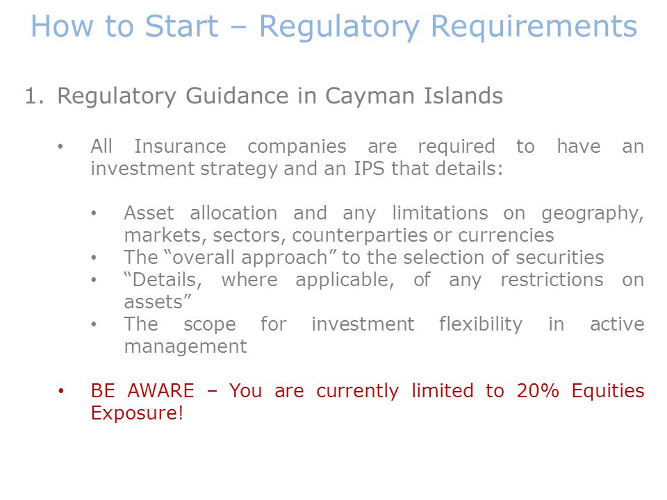How to Start – Regulatory Requirements 1.Regulatory Guidance in Cayman Islands All Insurance companies are required to have an investment strategy and an IPS that details: Asset allocation and any limitations on geography, markets, sectors, counterparties or currencies The overall approach to the selection of securities Details, where applicable, of any restrictions on assets The scope for investment flexibility in active management BE AWARE – You are currently limited to 20% Equities Exposure!