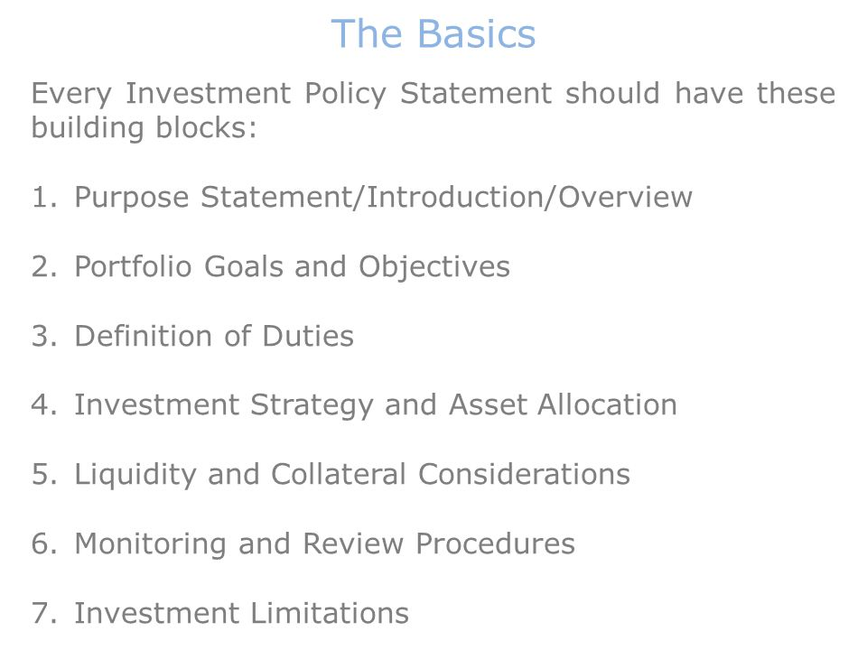 Every Investment Policy Statement should have these building blocks: 1.Purpose Statement/Introduction/Overview 2.Portfolio Goals and Objectives 3.Definition of Duties 4.Investment Strategy and Asset Allocation 5.Liquidity and Collateral Considerations 6.Monitoring and Review Procedures 7.Investment Limitations The Basics